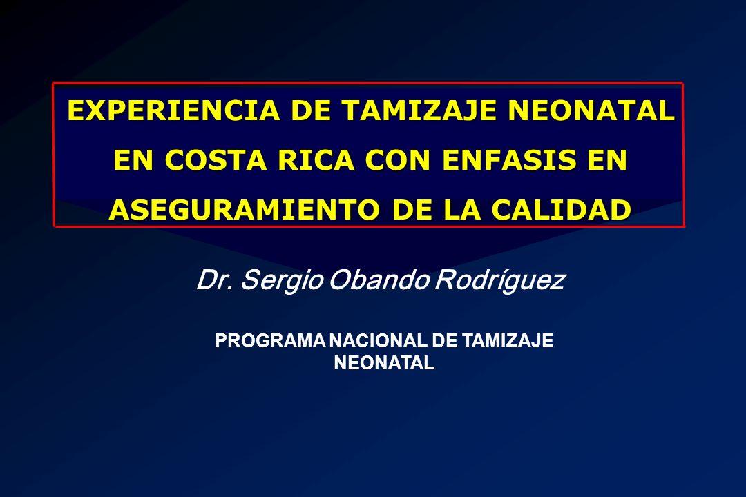 EXPERIENCIA DE TAMIZAJE NEONATAL EN COSTA RICA CON ENFASIS EN ASEGURAMIENTO DE LA CALIDAD Dr. Sergio Obando Rodríguez PROGRAMA NACIONAL DE TAMIZAJE NE