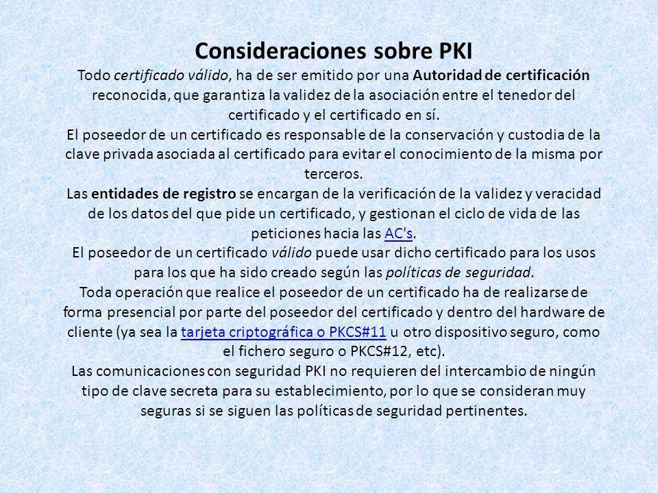 Consideraciones sobre PKI Todo certificado válido, ha de ser emitido por una Autoridad de certificación reconocida, que garantiza la validez de la aso