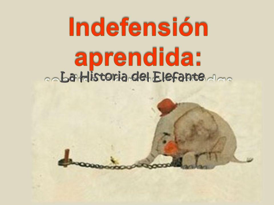 La Indefensión Aprendida y la Historia del Elefante Cuando yo era peque ñ o me encantaban los circos, y lo que m á s me gustaba de ellos eran los animales.