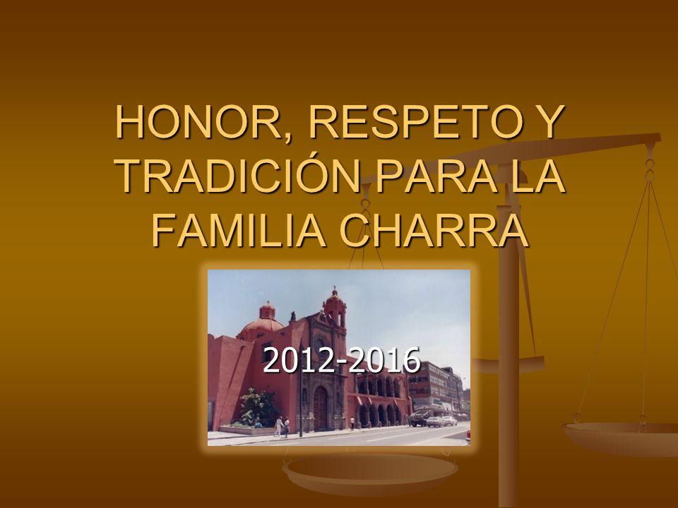 HONOR, RESPETO Y TRADICIÓN PARA LA FAMILIA CHARRA 2012-2016