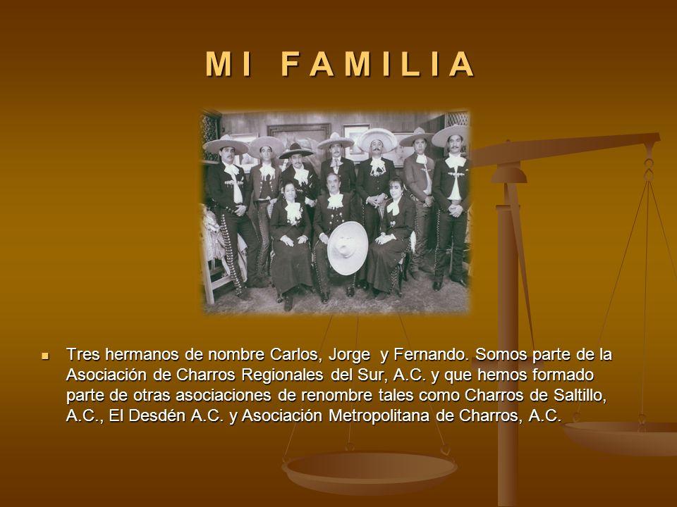 M I F A M I L I A Tres hermanos de nombre Carlos, Jorge y Fernando. Somos parte de la Asociación de Charros Regionales del Sur, A.C. y que hemos forma