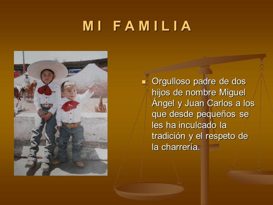 M I F A M I L I A Orgulloso padre de dos hijos de nombre Miguel Ángel y Juan Carlos a los que desde pequeños se les ha inculcado la tradición y el res