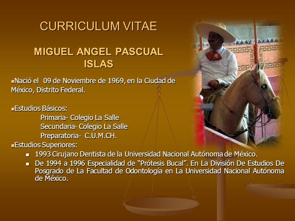 CURRICULUM VITAE MIGUEL ANGEL PASCUAL ISLAS Nació el 09 de Noviembre de 1969, en la Ciudad de Nació el 09 de Noviembre de 1969, en la Ciudad de México