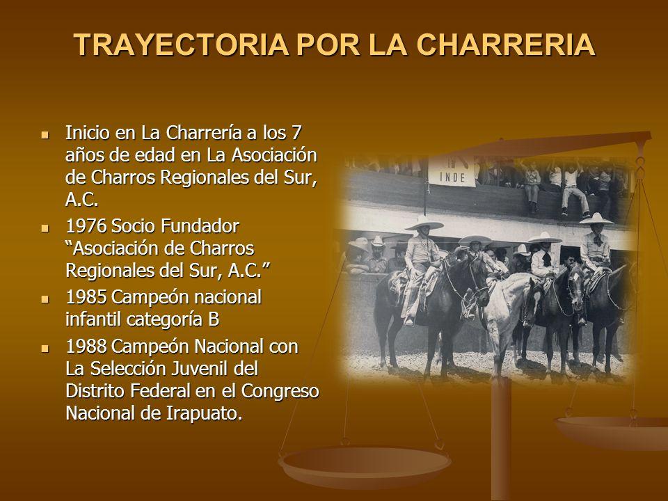 TRAYECTORIA POR LA CHARRERIA Inicio en La Charrería a los 7 años de edad en La Asociación de Charros Regionales del Sur, A.C. Inicio en La Charrería a