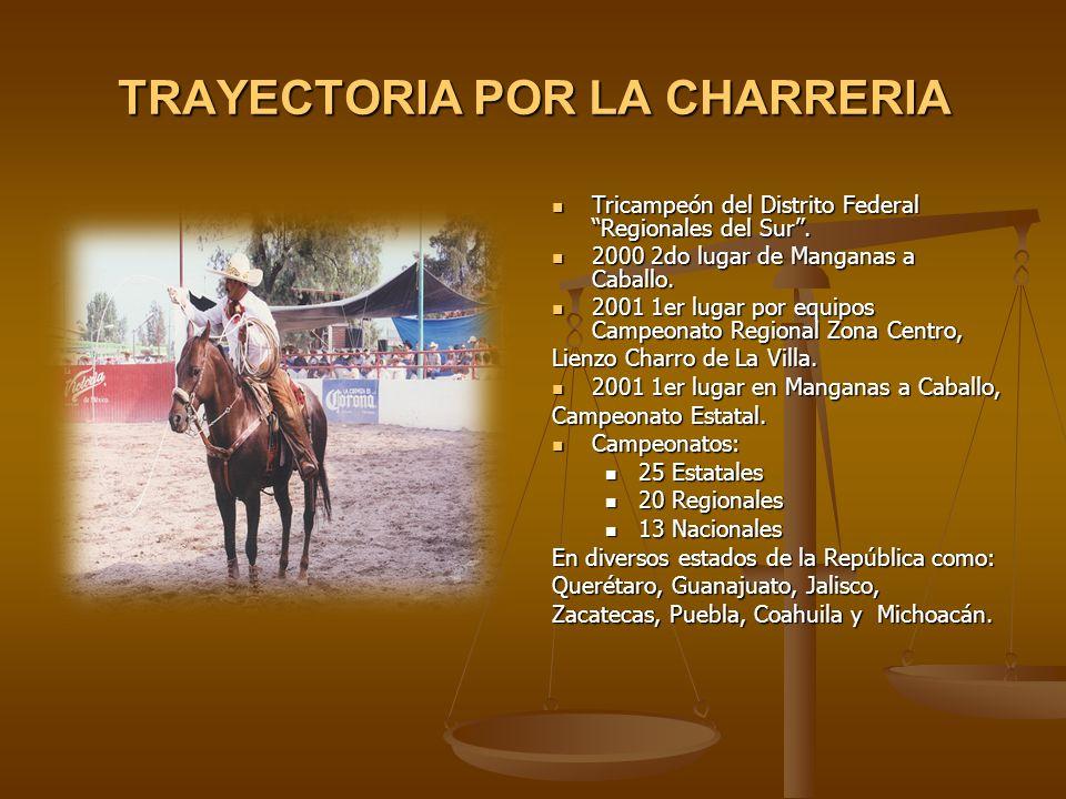 TRAYECTORIA POR LA CHARRERIA Tricampeón del Distrito Federal Regionales del Sur. 2000 2do lugar de Manganas a Caballo. 2001 1er lugar por equipos Camp