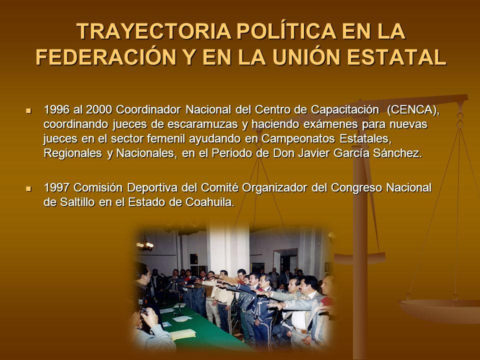 TRAYECTORIA POLÍTICA EN LA FEDERACIÓN Y EN LA UNIÓN ESTATAL 1996 al 2000 Coordinador Nacional del Centro de Capacitación (CENCA), coordinando jueces d