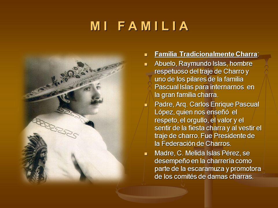 M I F A M I L I A Familia Tradicionalmente Charra: Familia Tradicionalmente Charra: Abuelo, Raymundo Islas, hombre respetuoso del traje de Charro y un
