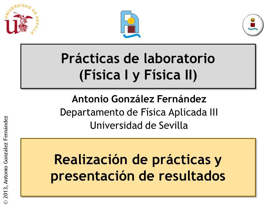 © 2013, Antonio González Fernández Prácticas de laboratorio (Física I y Física II) Antonio González Fernández Departamento de Física Aplicada III Universidad de Sevilla Realización de prácticas y presentación de resultados