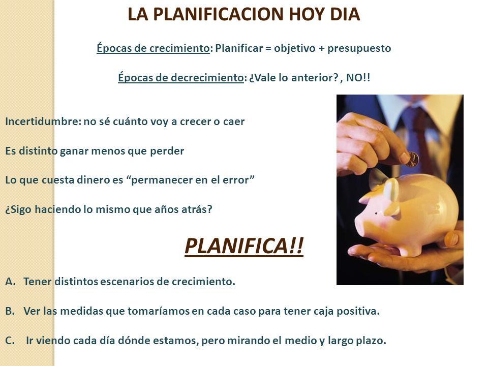 LA PLANIFICACION HOY DIA Épocas de crecimiento: Planificar = objetivo + presupuesto Épocas de decrecimiento: ¿Vale lo anterior?, NO!! Incertidumbre: n