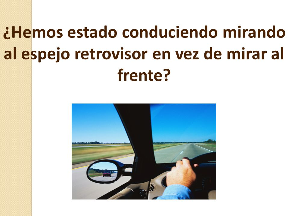 ¿Hemos estado conduciendo mirando al espejo retrovisor en vez de mirar al frente?