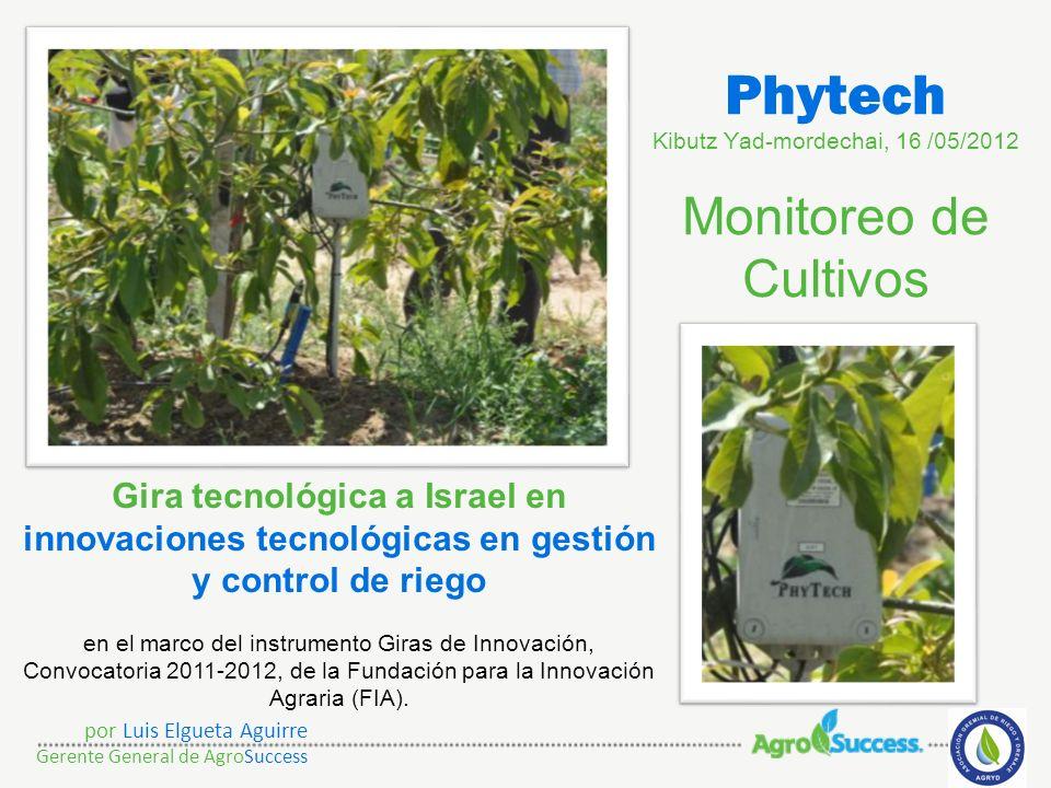 Phytech Kibutz Yad-mordechai, 16 /05/2012 Monitoreo de Cultivos por Luis Elgueta Aguirre Gerente General de AgroSuccess Gira tecnológica a Israel en i
