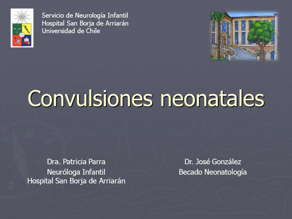 Convulsiones neonatales Dra. Patricia Parra Neuróloga Infantil Hospital San Borja de Arriarán Dr. José González Becado Neonatología Servicio de Neurol