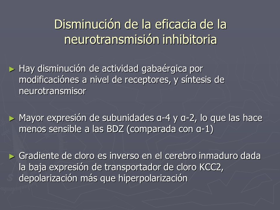Disminución de la eficacia de la neurotransmisión inhibitoria Hay disminución de actividad gabaérgica por modificaciónes a nivel de receptores, y sínt