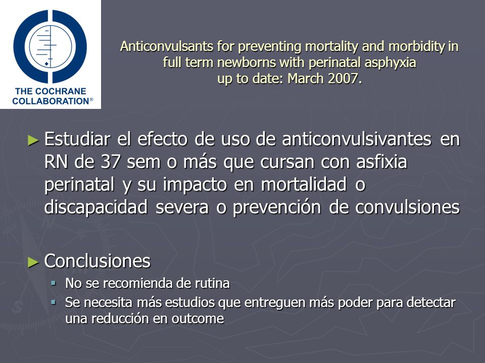 Anticonvulsants for preventing mortality and morbidity in full term newborns with perinatal asphyxia up to date: March 2007. Estudiar el efecto de uso