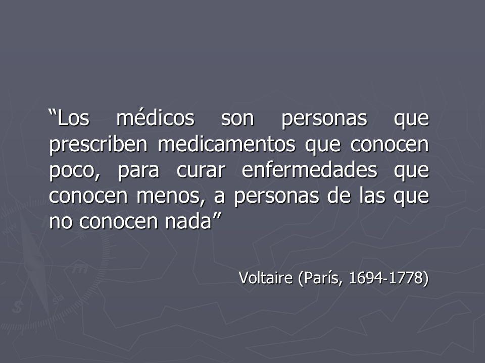 Los médicos son personas que prescriben medicamentos que conocen poco, para curar enfermedades que conocen menos, a personas de las que no conocen nad