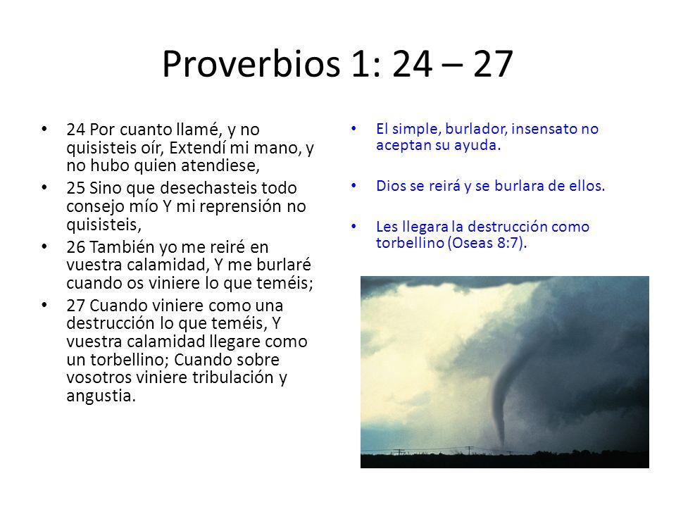 Proverbios 1: 24 – 27 24 Por cuanto llamé, y no quisisteis oír, Extendí mi mano, y no hubo quien atendiese, 25 Sino que desechasteis todo consejo mío