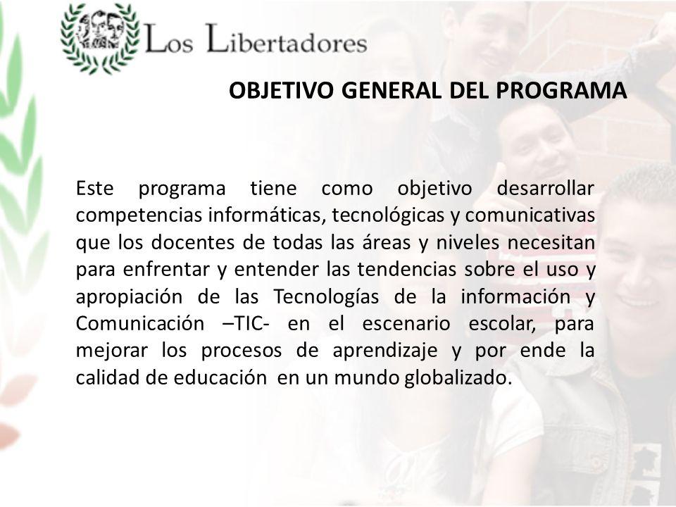 OBJETIVO GENERAL DEL PROGRAMA Este programa tiene como objetivo desarrollar competencias informáticas, tecnológicas y comunicativas que los docentes d
