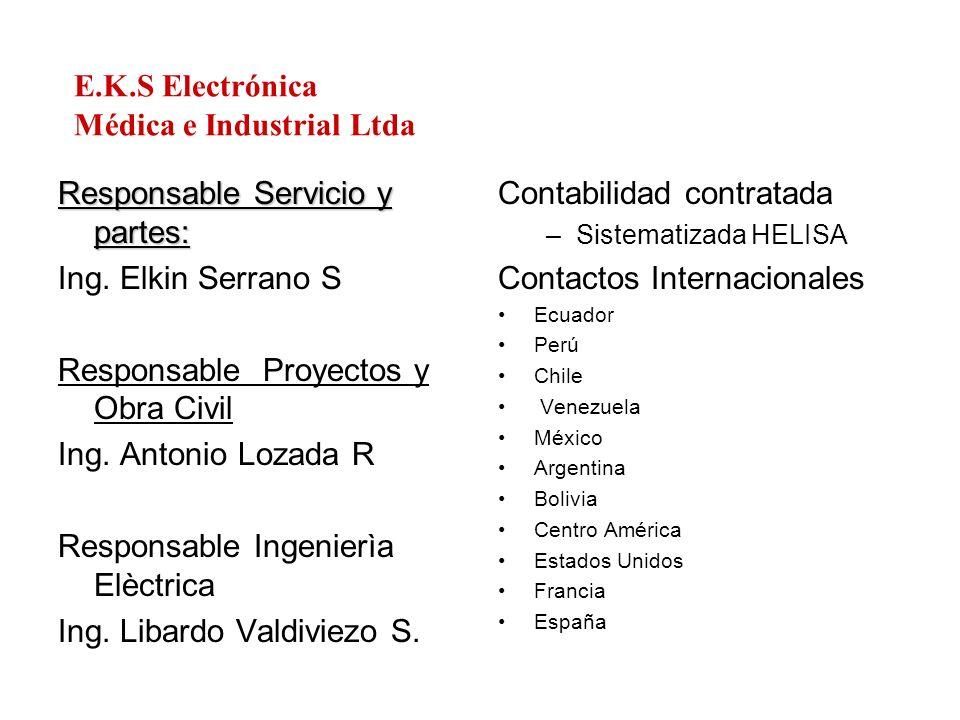 E.K.S Electrónica Médica e Industrial Ltda Responsable Servicio y partes: Ing. Elkin Serrano S Responsable Proyectos y Obra Civil Ing. Antonio Lozada