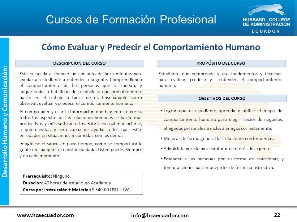 E C U A D O R www.hcaecuador.com info@hcaecuador.com 22 Desarrollo Humano y Comunicación: Este curso da a conocer un conjunto de herramientas para ayudar al estudiante a entender a la gente.