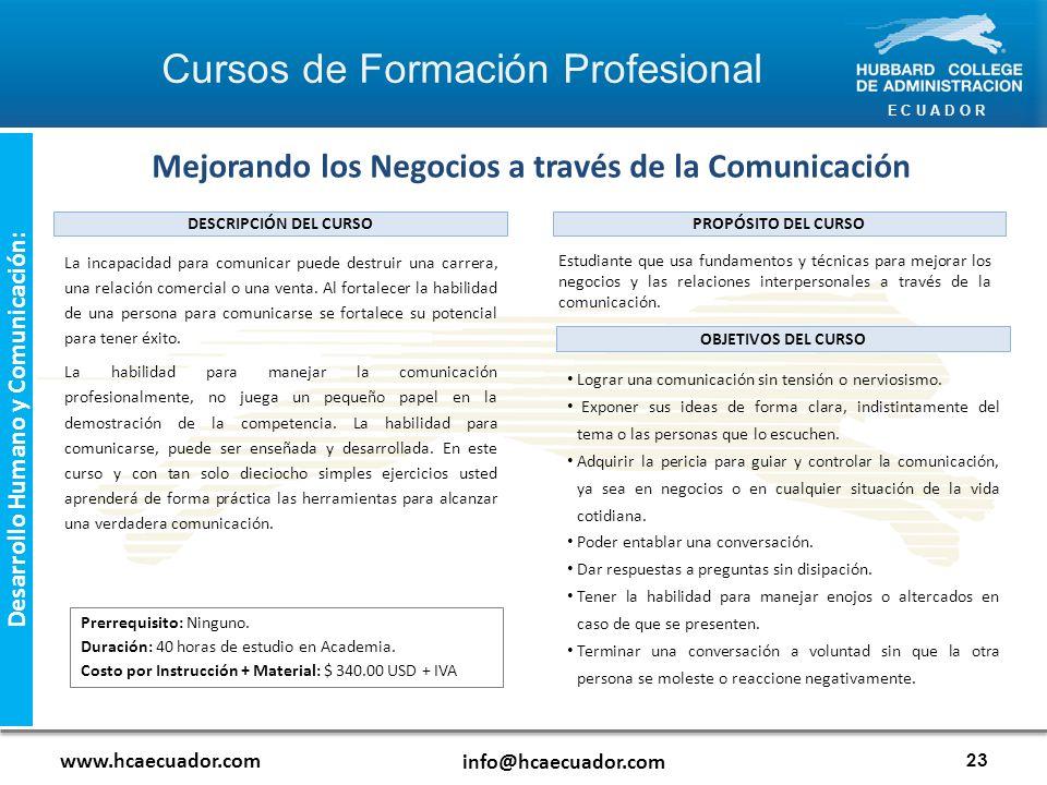 E C U A D O R www.hcaecuador.com info@hcaecuador.com 23 Desarrollo Humano y Comunicación: Mejorando los Negocios a través de la Comunicación Estudiante que usa fundamentos y técnicas para mejorar los negocios y las relaciones interpersonales a través de la comunicación.