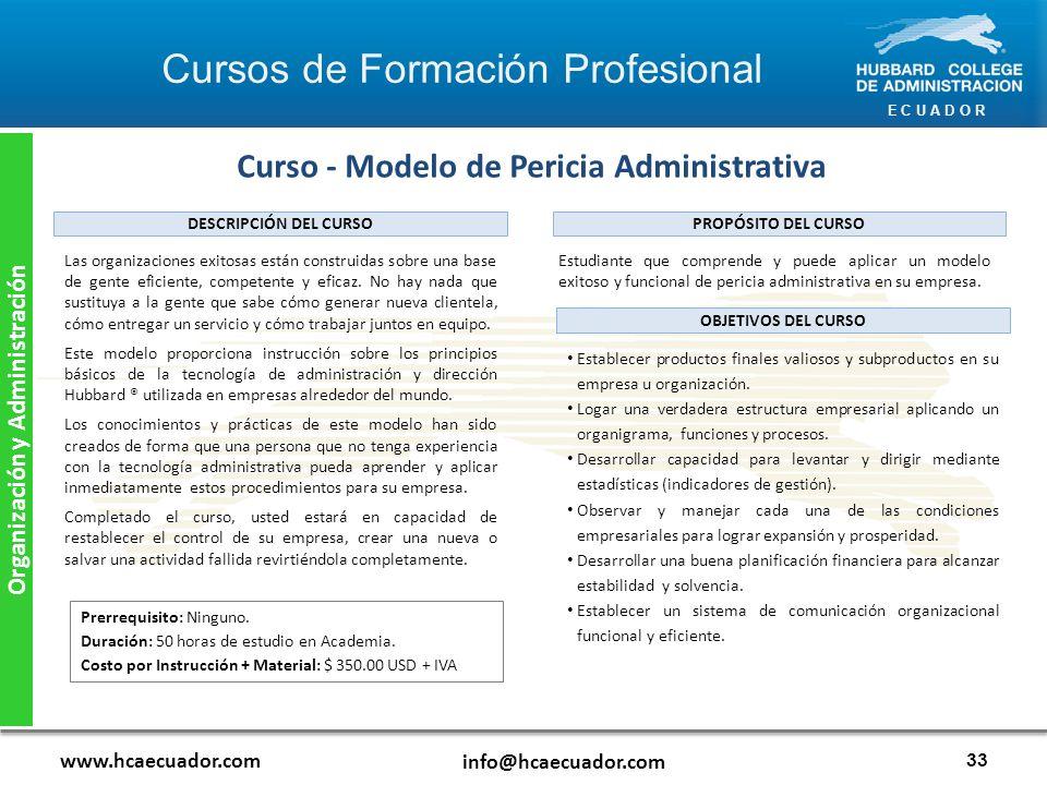 E C U A D O R www.hcaecuador.com info@hcaecuador.com 33 Organización y Administración Curso - Modelo de Pericia Administrativa Estudiante que comprende y puede aplicar un modelo exitoso y funcional de pericia administrativa en su empresa.