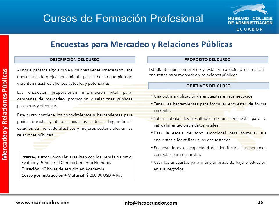 E C U A D O R www.hcaecuador.com info@hcaecuador.com 35 Mercadeo y Relaciones Públicas Encuestas para Mercadeo y Relaciones Públicas Estudiante que comprende y está en capacidad de realizar encuestas para mercadeo y relaciones públicas.