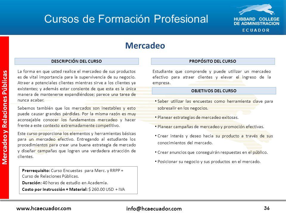 E C U A D O R www.hcaecuador.com info@hcaecuador.com 36 Mercadeo y Relaciones Públicas Mercadeo Estudiante que comprende y puede utilizar un mercadeo efectivo para atraer clientes y elevar el ingreso de la empresa.