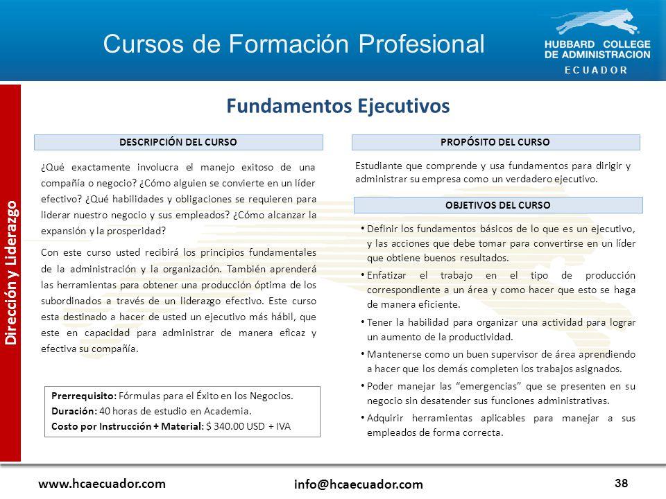 E C U A D O R www.hcaecuador.com info@hcaecuador.com 38 Dirección y Liderazgo Fundamentos Ejecutivos Estudiante que comprende y usa fundamentos para dirigir y administrar su empresa como un verdadero ejecutivo.