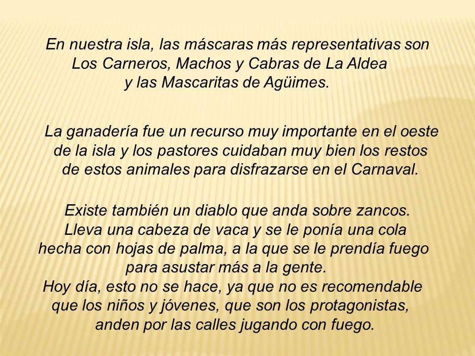 En nuestra isla, las máscaras más representativas son Los Carneros, Machos y Cabras de La Aldea y las Mascaritas de Agüimes. La ganadería fue un recur