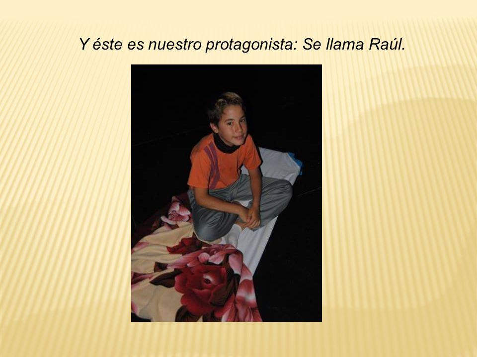 Y éste es nuestro protagonista: Se llama Raúl.