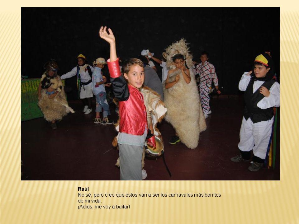 Raúl No sé, pero creo que estos van a ser los carnavales más bonitos de mi vida. ¡Adiós, me voy a bailar!