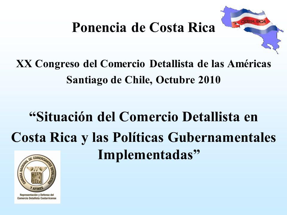 Ponencia de Costa Rica XX Congreso del Comercio Detallista de las Américas Santiago de Chile, Octubre 2010 Situación del Comercio Detallista en Costa Rica y las Políticas Gubernamentales Implementadas