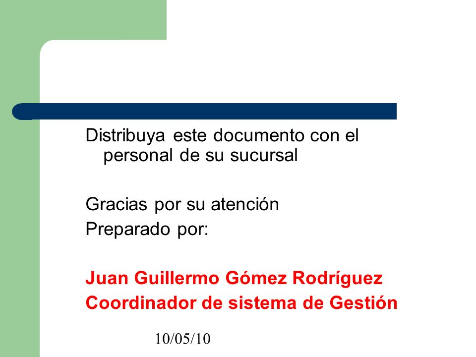 10/05/10 Distribuya este documento con el personal de su sucursal Gracias por su atención Preparado por: Juan Guillermo Gómez Rodríguez Coordinador de