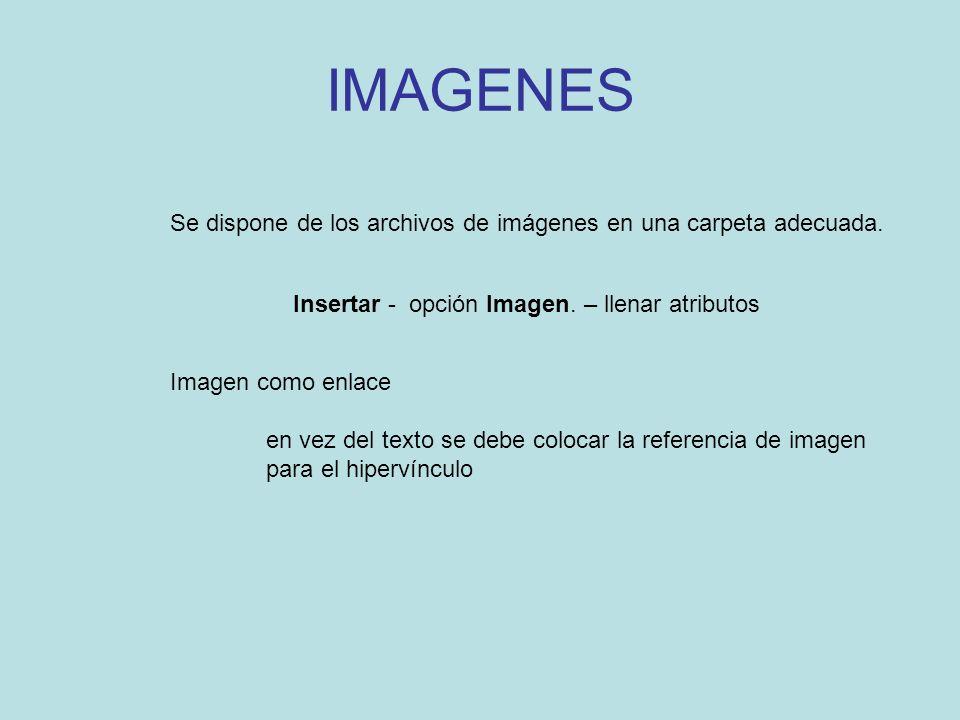IMAGENES Se dispone de los archivos de imágenes en una carpeta adecuada. Insertar - opción Imagen. – llenar atributos Imagen como enlace en vez del te