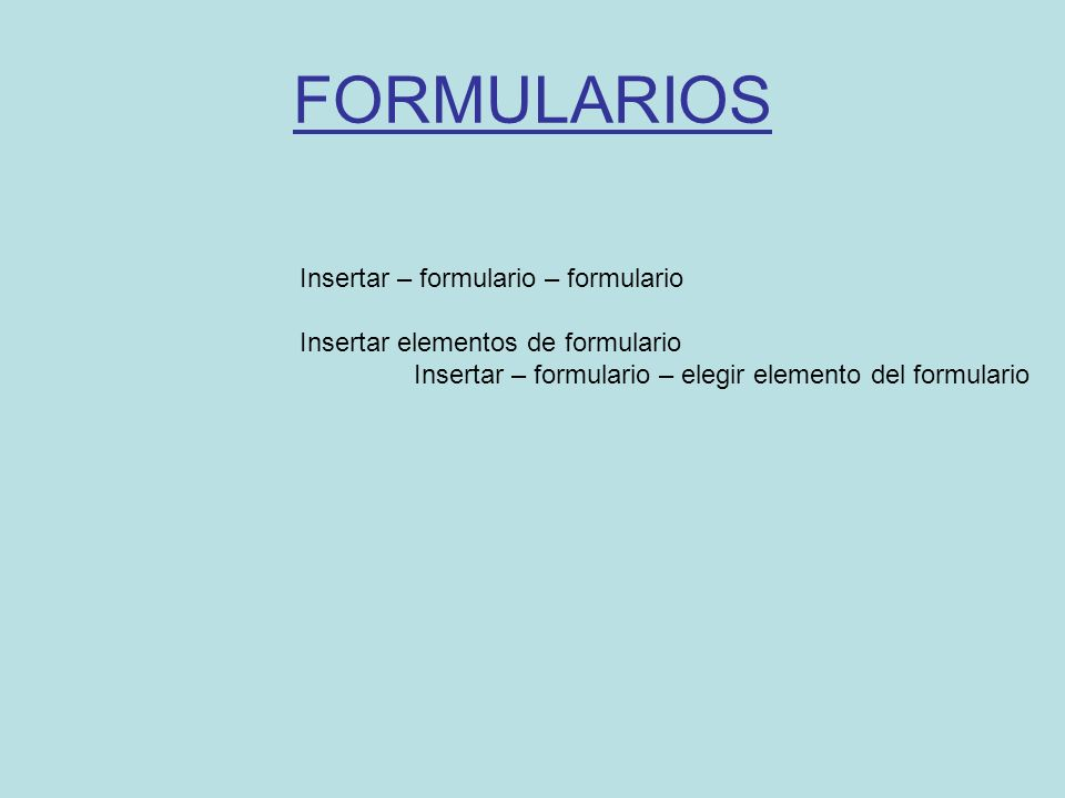 FORMULARIOS Insertar – formulario – formulario Insertar elementos de formulario Insertar – formulario – elegir elemento del formulario