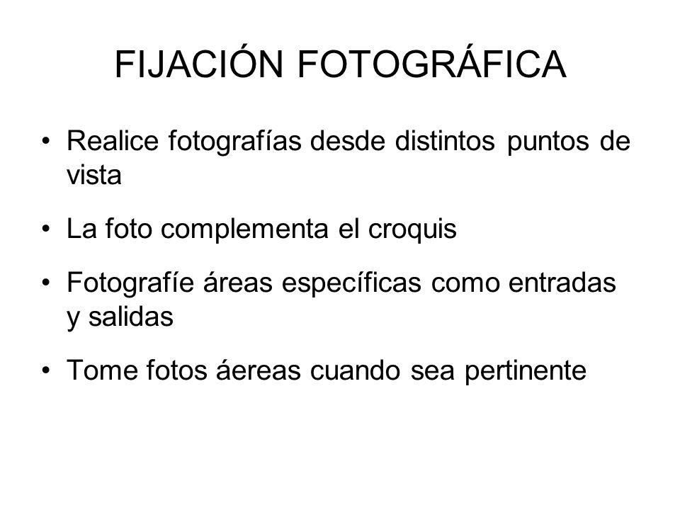FIJACIÓN FOTOGRÁFICA Realice fotografías desde distintos puntos de vista La foto complementa el croquis Fotografíe áreas específicas como entradas y salidas Tome fotos áereas cuando sea pertinente