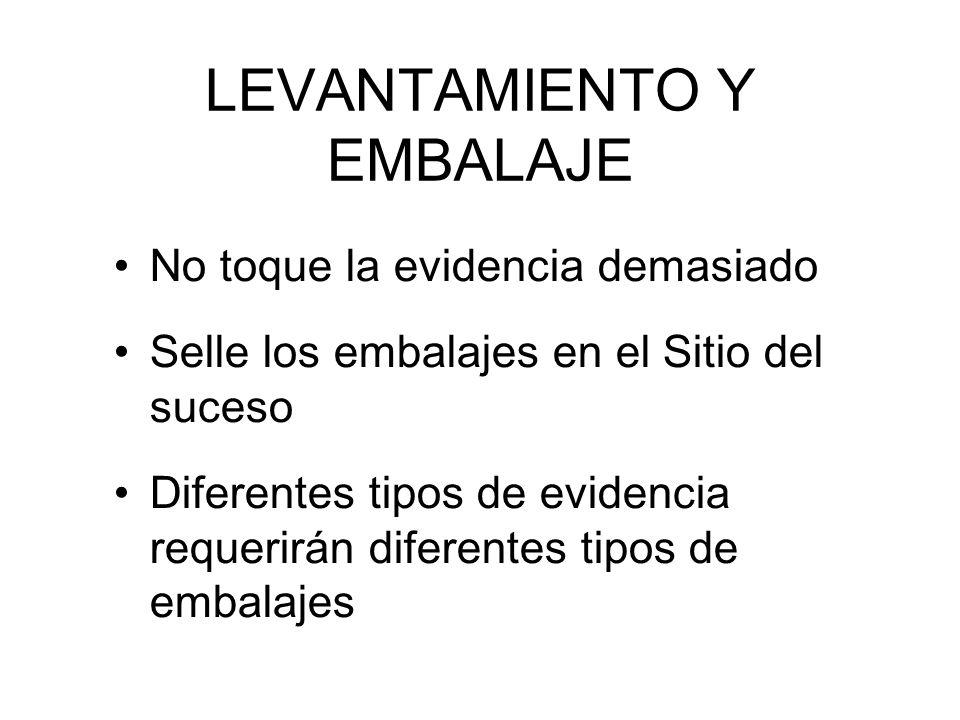 LEVANTAMIENTO Y EMBALAJE No toque la evidencia demasiado Selle los embalajes en el Sitio del suceso Diferentes tipos de evidencia requerirán diferentes tipos de embalajes