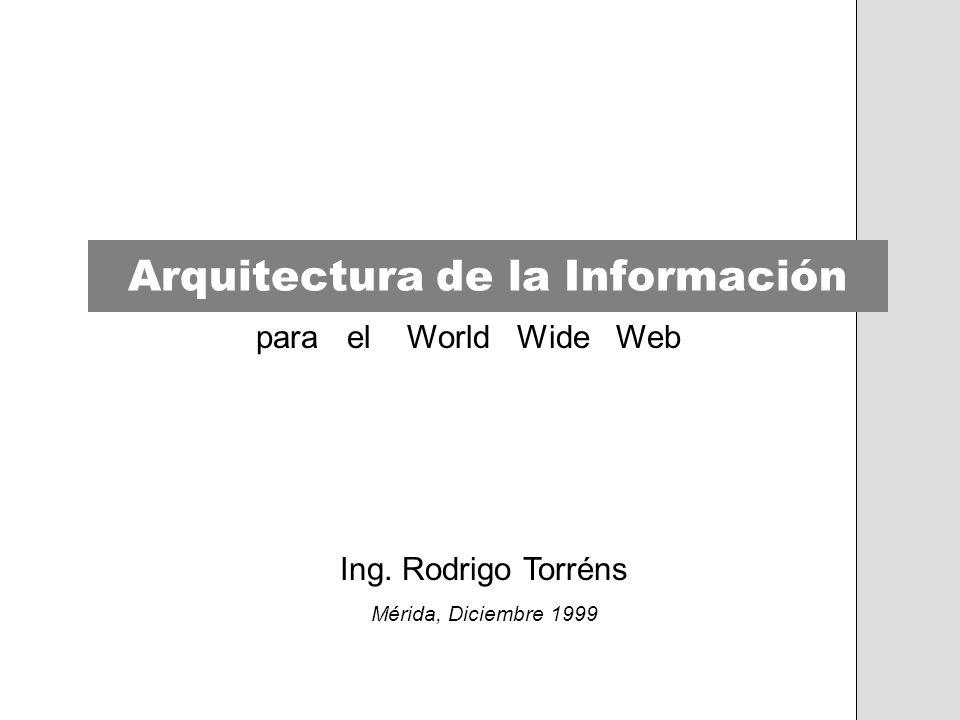 Arquitectura de la Información para el World Wide Web Ing. Rodrigo Torréns Mérida, Diciembre 1999