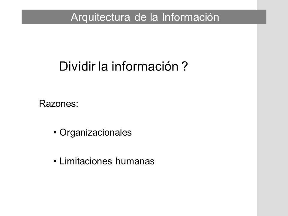 Dividir la información ? Razones: Organizacionales Limitaciones humanas Arquitectura de la Información