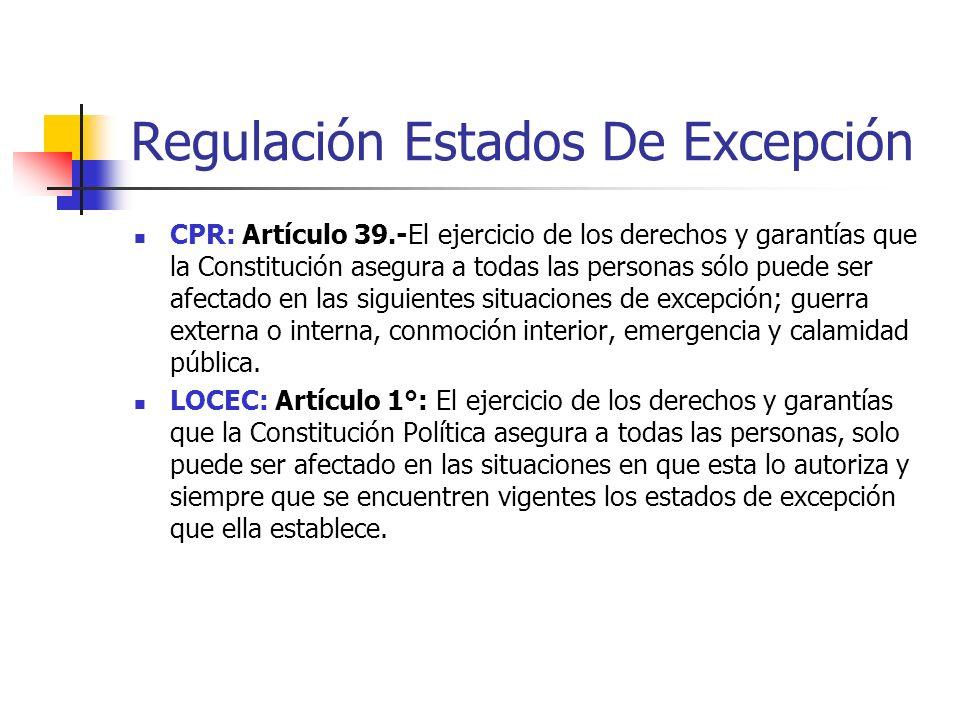 Regulación Estados De Excepción CPR: Artículo 39.-El ejercicio de los derechos y garantías que la Constitución asegura a todas las personas sólo puede ser afectado en las siguientes situaciones de excepción; guerra externa o interna, conmoción interior, emergencia y calamidad pública.