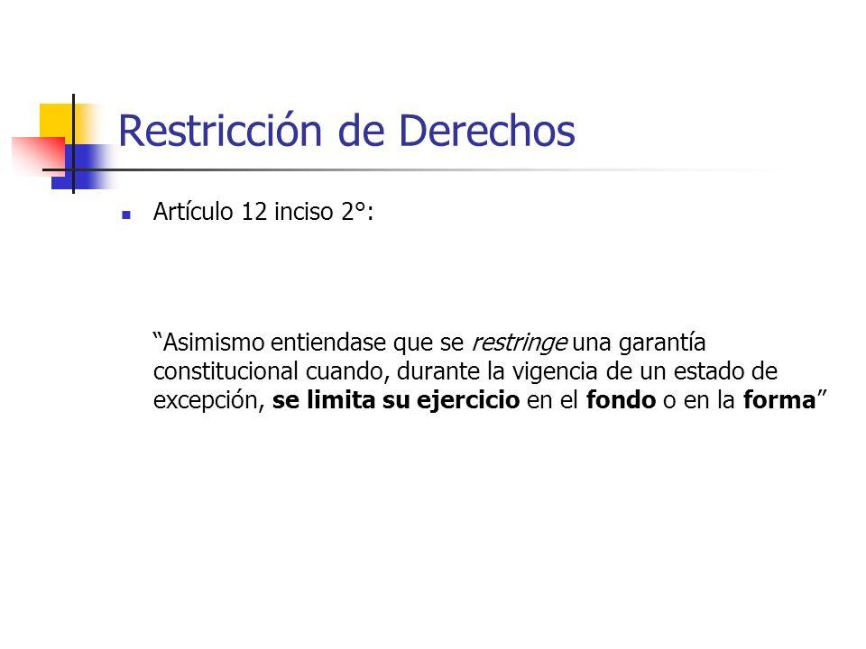 Restricción de Derechos Artículo 12 inciso 2°: Asimismo entiendase que se restringe una garantía constitucional cuando, durante la vigencia de un estado de excepción, se limita su ejercicio en el fondo o en la forma