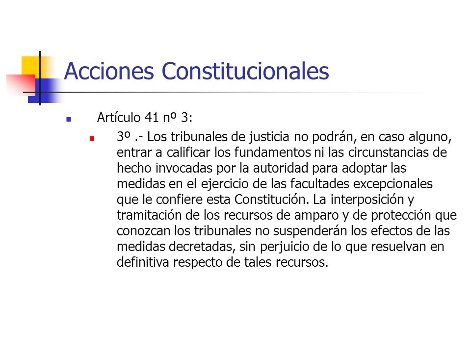 Acciones Constitucionales Artículo 41 nº 3: 3º.- Los tribunales de justicia no podrán, en caso alguno, entrar a calificar los fundamentos ni las circunstancias de hecho invocadas por la autoridad para adoptar las medidas en el ejercicio de las facultades excepcionales que le confiere esta Constitución.