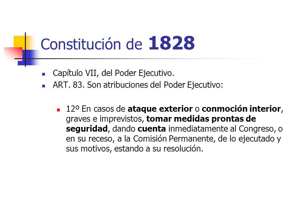 Constitución de 1828 Capítulo VII, del Poder Ejecutivo. ART. 83. Son atribuciones del Poder Ejecutivo: 12º En casos de ataque exterior o conmoción int