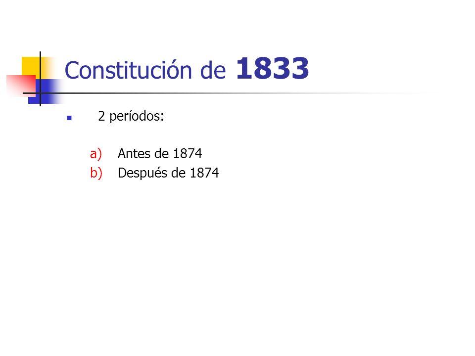 Constitución de 1833 2 períodos: a)Antes de 1874 b)Después de 1874