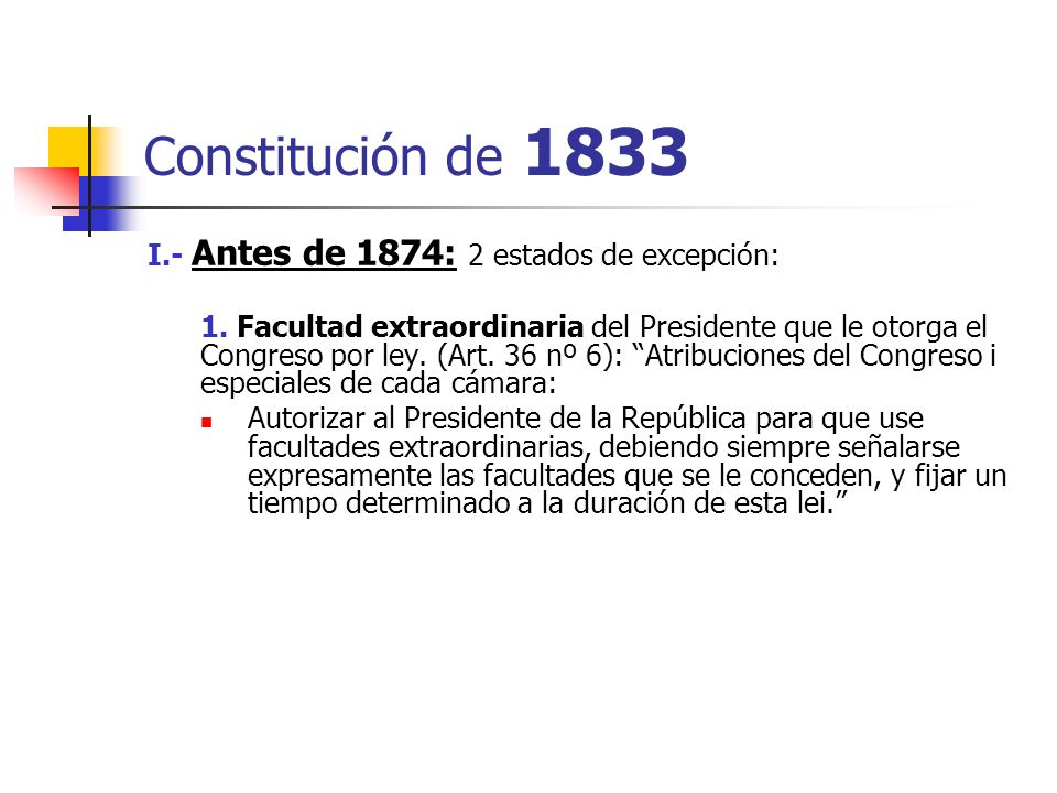 Constitución de 1833 I.- Antes de 1874: 2 estados de excepción: 1. Facultad extraordinaria del Presidente que le otorga el Congreso por ley. (Art. 36
