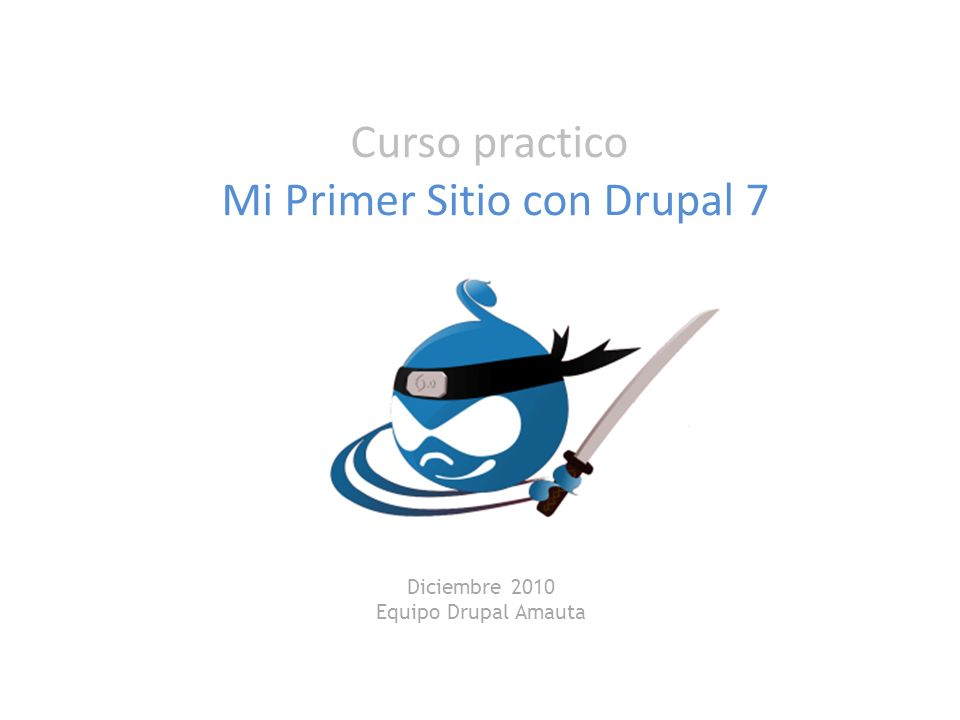 Curso practico Mi Primer Sitio con Drupal 7 Diciembre 2010 Equipo Drupal Amauta