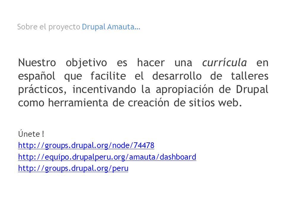 Sobre el proyecto Drupal Amauta… Nuestro objetivo es hacer una currícula en español que facilite el desarrollo de talleres prácticos, incentivando la