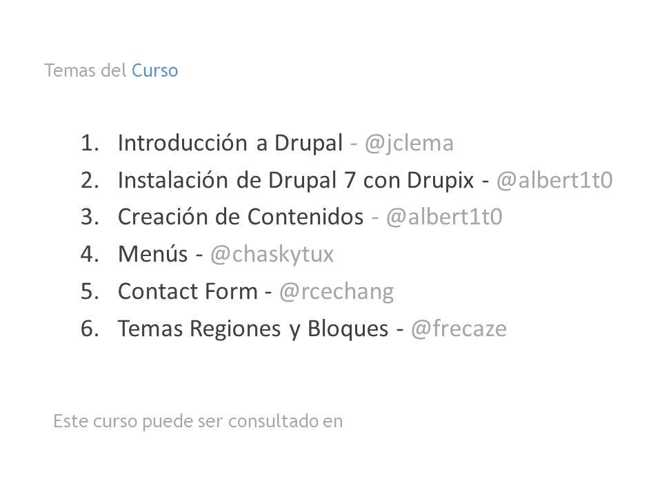 1.Introducción a Drupal - @jclema 2.Instalación de Drupal 7 con Drupix - @albert1t0 3.Creación de Contenidos - @albert1t0 4.Menús - @chaskytux 5.Conta