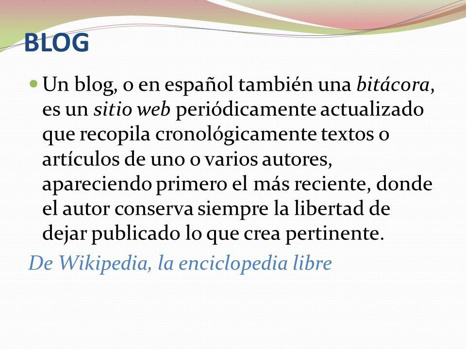 BLOG Un blog, o en español también una bitácora, es un sitio web periódicamente actualizado que recopila cronológicamente textos o artículos de uno o