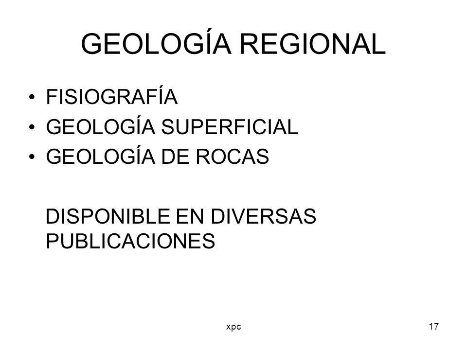 xpc17 GEOLOGÍA REGIONAL FISIOGRAFÍA GEOLOGÍA SUPERFICIAL GEOLOGÍA DE ROCAS DISPONIBLE EN DIVERSAS PUBLICACIONES